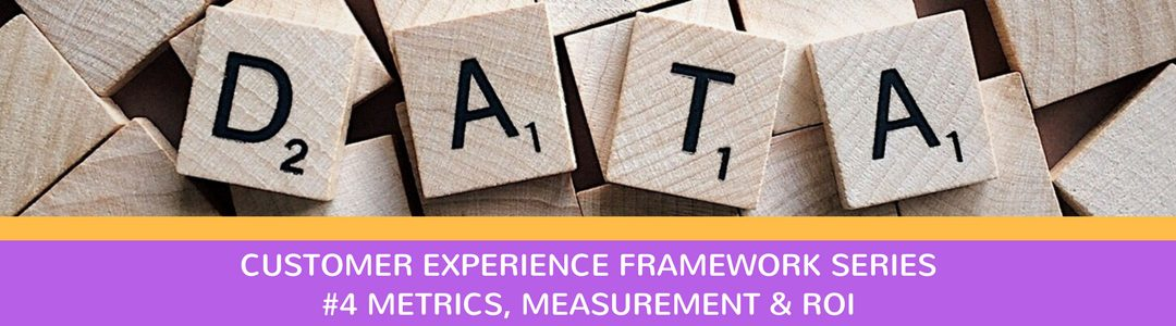 CX Framework series #4: Metrics, Measurement & ROI